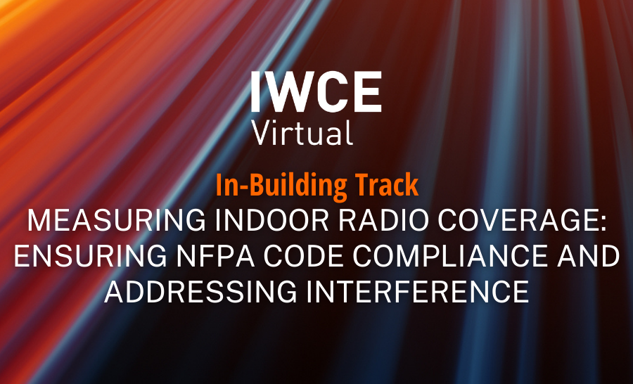 IWCE Virtual Session – Measuring Indoor Radio Coverage: Ensuring NFPA Code Compliance and Addressing Interference